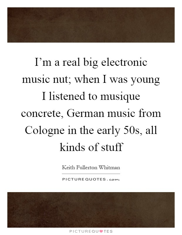 I'm a real big electronic music nut; when I was young I listened to musique concrete, German music from Cologne in the early 50s, all kinds of stuff Picture Quote #1