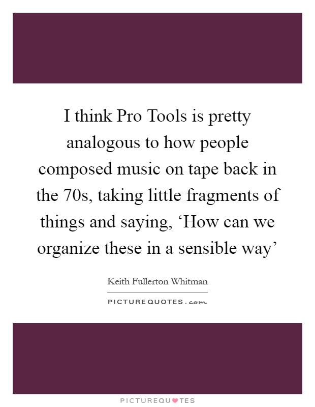 I think Pro Tools is pretty analogous to how people composed music on tape back in the 70s, taking little fragments of things and saying, 'How can we organize these in a sensible way' Picture Quote #1