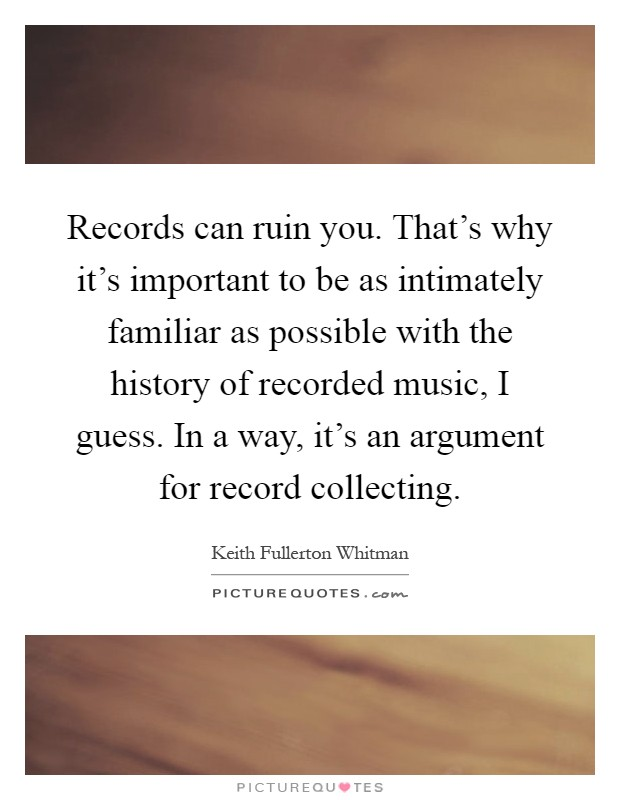 Records can ruin you. That's why it's important to be as intimately familiar as possible with the history of recorded music, I guess. In a way, it's an argument for record collecting Picture Quote #1