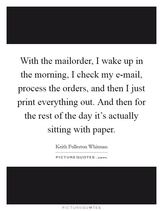 With the mailorder, I wake up in the morning, I check my e-mail, process the orders, and then I just print everything out. And then for the rest of the day it's actually sitting with paper Picture Quote #1