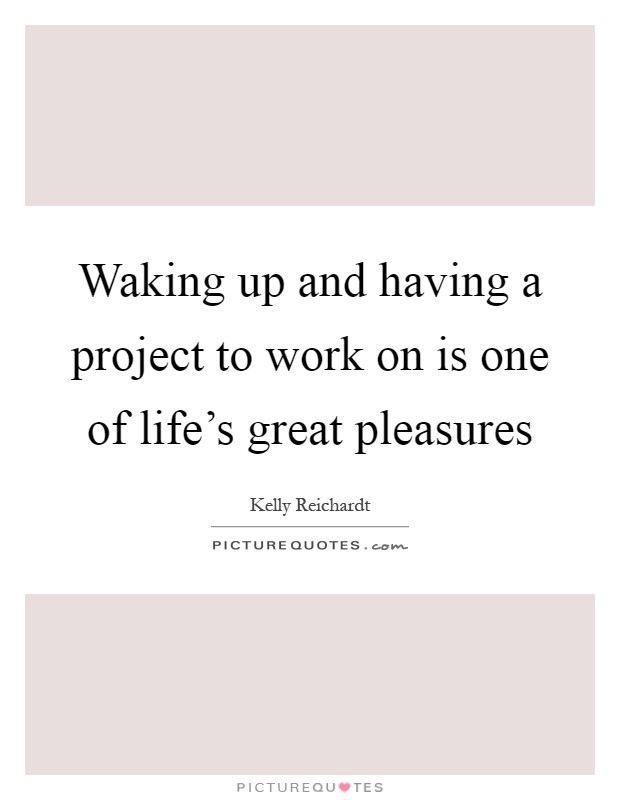 Waking up and having a project to work on is one of life's great pleasures Picture Quote #1