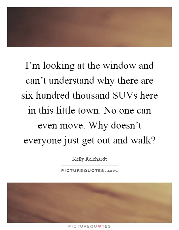I'm looking at the window and can't understand why there are six hundred thousand SUVs here in this little town. No one can even move. Why doesn't everyone just get out and walk? Picture Quote #1