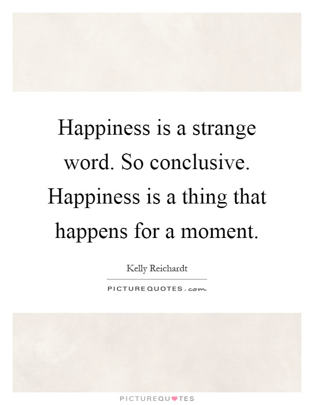 Happiness is a strange word. So conclusive. Happiness is a thing that happens for a moment Picture Quote #1