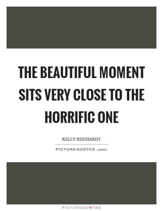 The beautiful moment sits very close to the horrific one Picture Quote #1