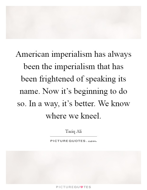 American imperialism has always been the imperialism that has been frightened of speaking its name. Now it's beginning to do so. In a way, it's better. We know where we kneel Picture Quote #1