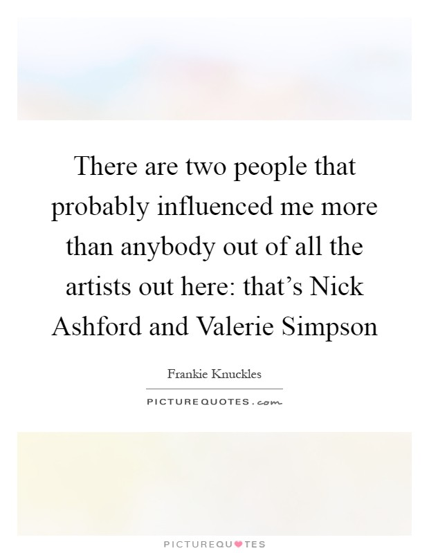 There are two people that probably influenced me more than anybody out of all the artists out here: that's Nick Ashford and Valerie Simpson Picture Quote #1