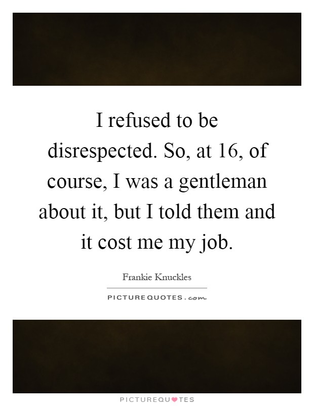 I refused to be disrespected. So, at 16, of course, I was a gentleman about it, but I told them and it cost me my job Picture Quote #1