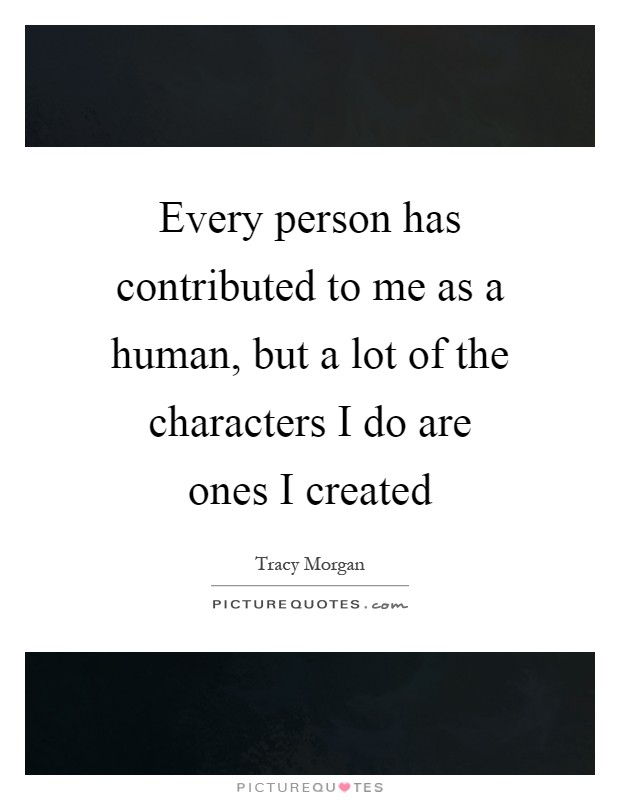 Every person has contributed to me as a human, but a lot of the characters I do are ones I created Picture Quote #1