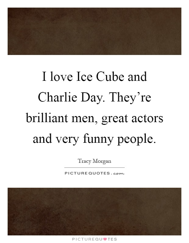 I love Ice Cube and Charlie Day. They're brilliant men, great actors and very funny people Picture Quote #1