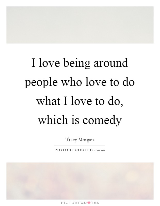 I love being around people who love to do what I love to do, which is comedy Picture Quote #1