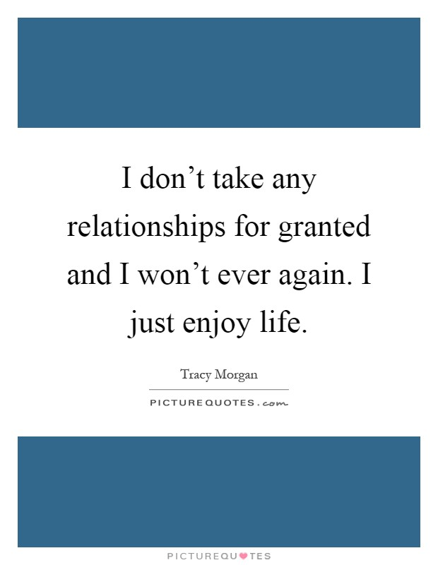 I don't take any relationships for granted and I won't ever again. I just enjoy life Picture Quote #1