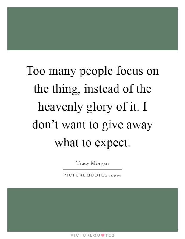 Too many people focus on the thing, instead of the heavenly glory of it. I don't want to give away what to expect Picture Quote #1