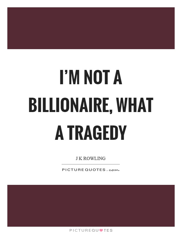 I'm not a billionaire, what a tragedy Picture Quote #1