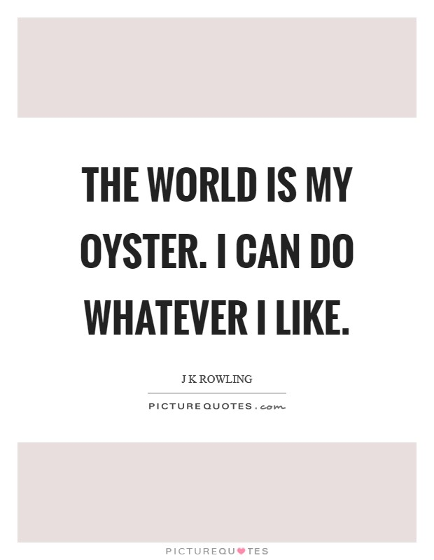The world is my oyster. I can do whatever I like Picture Quote #1
