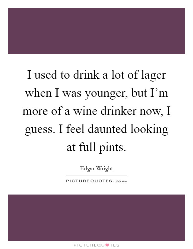 I used to drink a lot of lager when I was younger, but I'm more of a wine drinker now, I guess. I feel daunted looking at full pints Picture Quote #1