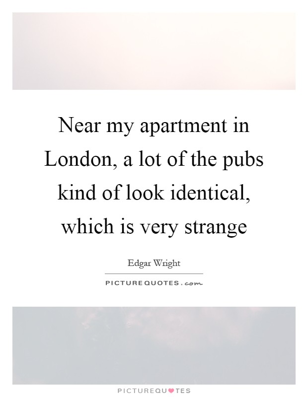 Near my apartment in London, a lot of the pubs kind of look identical, which is very strange Picture Quote #1