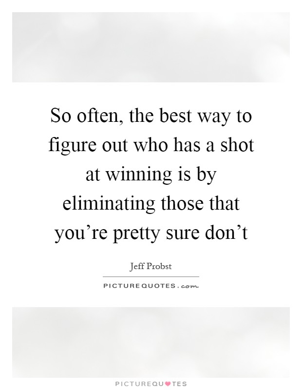 So often, the best way to figure out who has a shot at winning is by eliminating those that you're pretty sure don't Picture Quote #1
