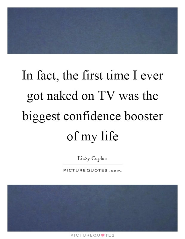 In Fact The First Time I Ever Got Naked On Tv Was The Biggest