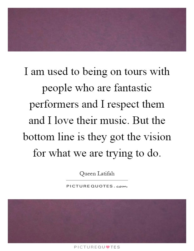 I am used to being on tours with people who are fantastic performers and I respect them and I love their music. But the bottom line is they got the vision for what we are trying to do Picture Quote #1