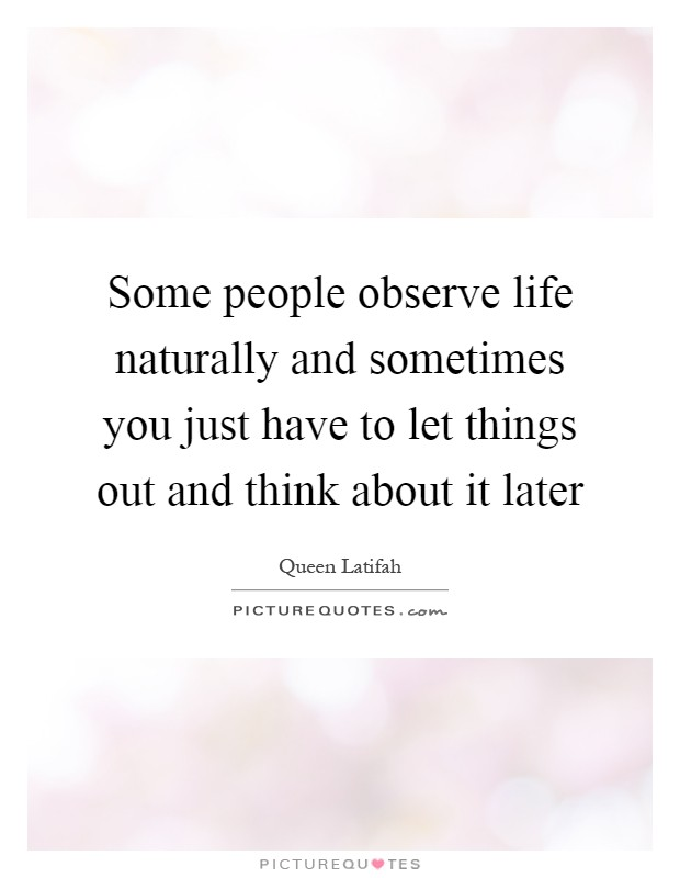 Some people observe life naturally and sometimes you just have to let things out and think about it later Picture Quote #1