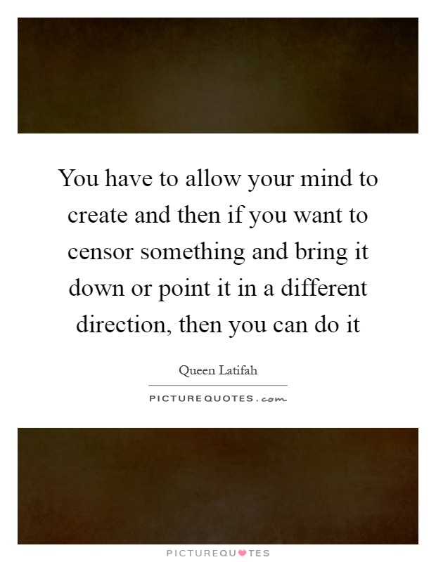 You have to allow your mind to create and then if you want to censor something and bring it down or point it in a different direction, then you can do it Picture Quote #1