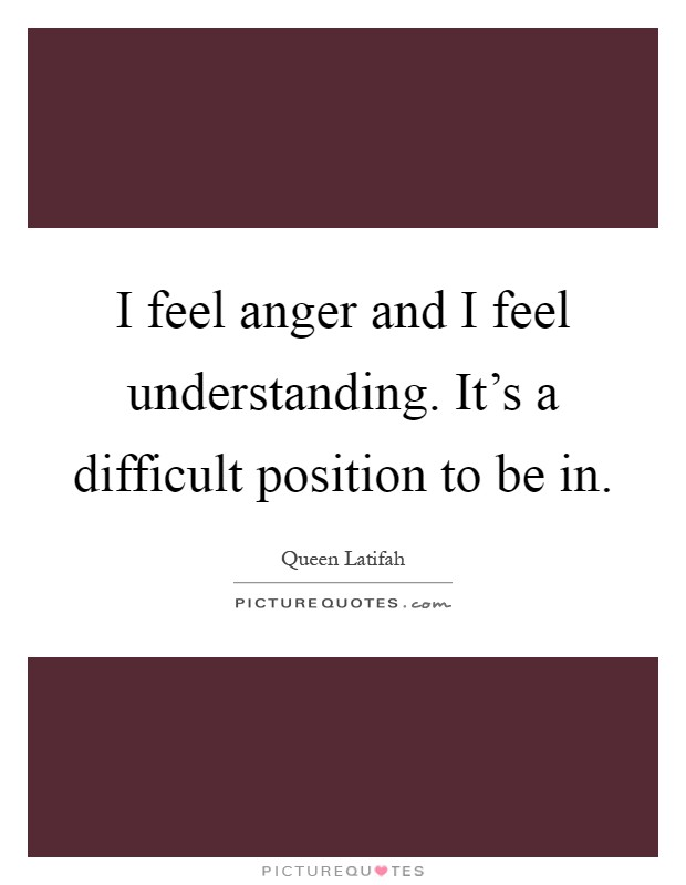 I feel anger and I feel understanding. It's a difficult position to be in Picture Quote #1