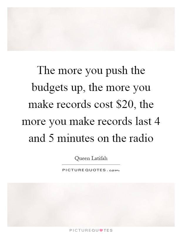 The more you push the budgets up, the more you make records cost $20, the more you make records last 4 and 5 minutes on the radio Picture Quote #1