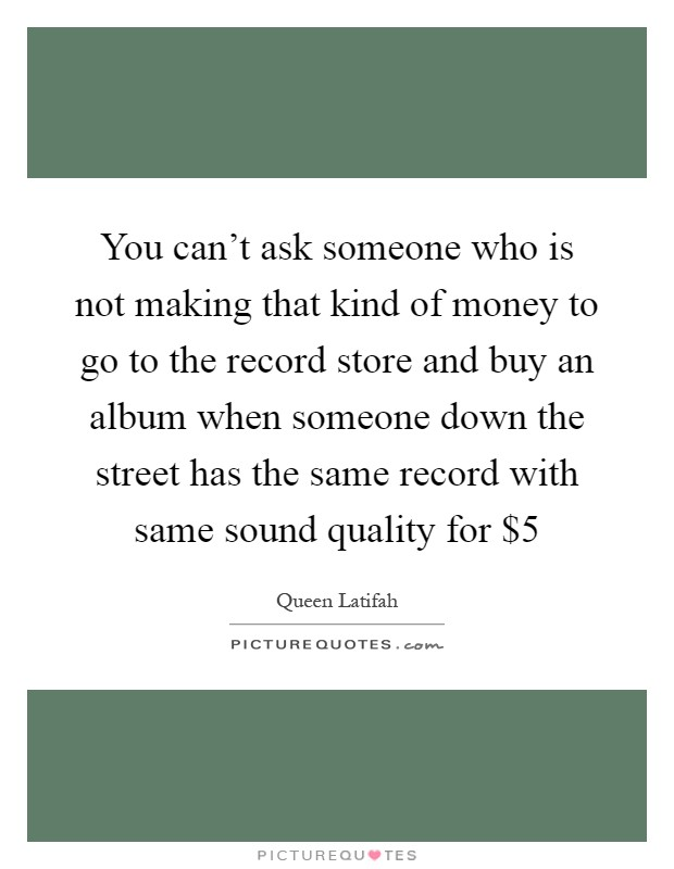 You can't ask someone who is not making that kind of money to go to the record store and buy an album when someone down the street has the same record with same sound quality for $5 Picture Quote #1
