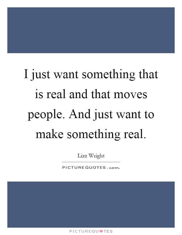 I just want something that is real and that moves people. And just want to make something real Picture Quote #1
