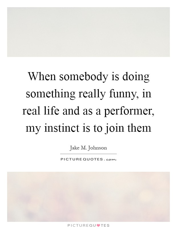 When somebody is doing something really funny, in real life and as a performer, my instinct is to join them Picture Quote #1