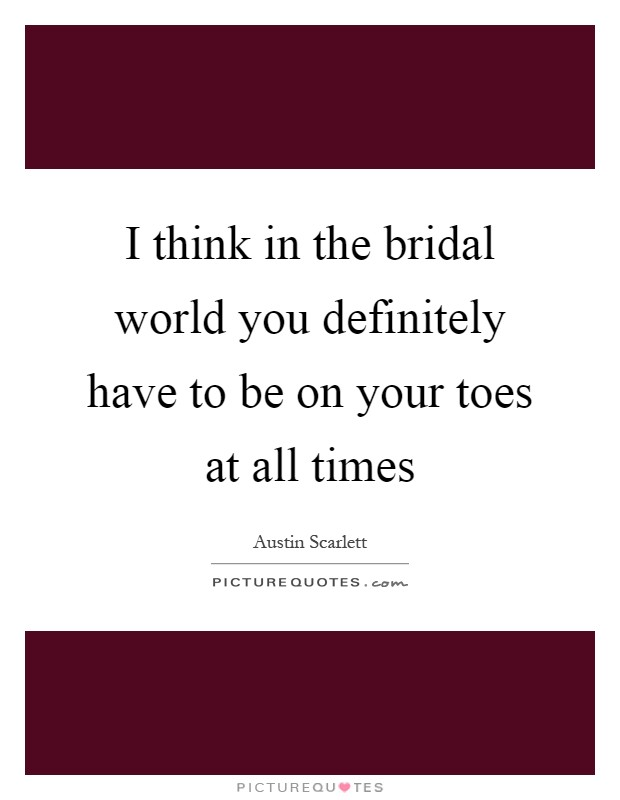I think in the bridal world you definitely have to be on your toes at all times Picture Quote #1