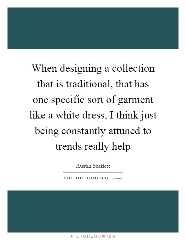 When designing a collection that is traditional, that has one specific sort of garment like a white dress, I think just being constantly attuned to trends really help Picture Quote #1