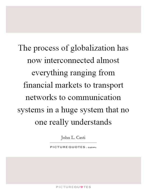 The process of globalization has now interconnected almost everything ranging from financial markets to transport networks to communication systems in a huge system that no one really understands Picture Quote #1