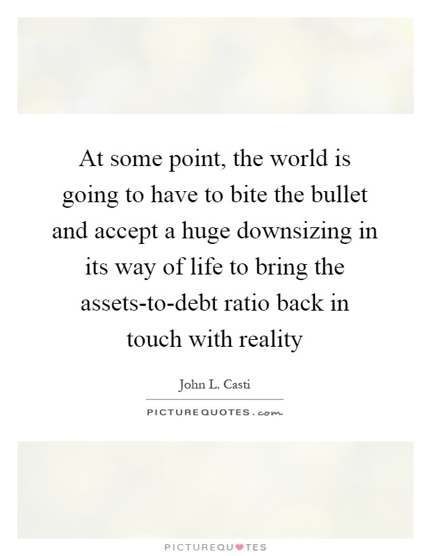 At some point, the world is going to have to bite the bullet and accept a huge downsizing in its way of life to bring the assets-to-debt ratio back in touch with reality Picture Quote #1