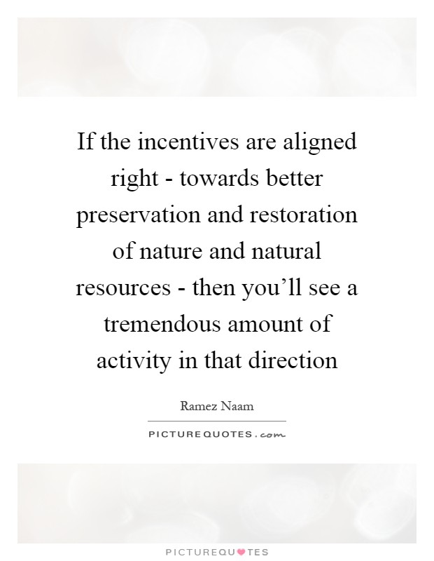 If the incentives are aligned right - towards better preservation and restoration of nature and natural resources - then you'll see a tremendous amount of activity in that direction Picture Quote #1