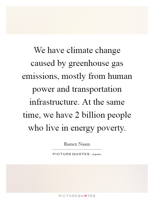We have climate change caused by greenhouse gas emissions, mostly from human power and transportation infrastructure. At the same time, we have 2 billion people who live in energy poverty Picture Quote #1