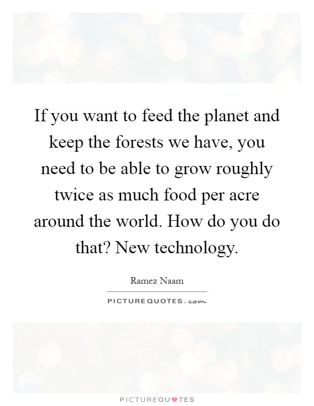 If you want to feed the planet and keep the forests we have, you need to be able to grow roughly twice as much food per acre around the world. How do you do that? New technology Picture Quote #1