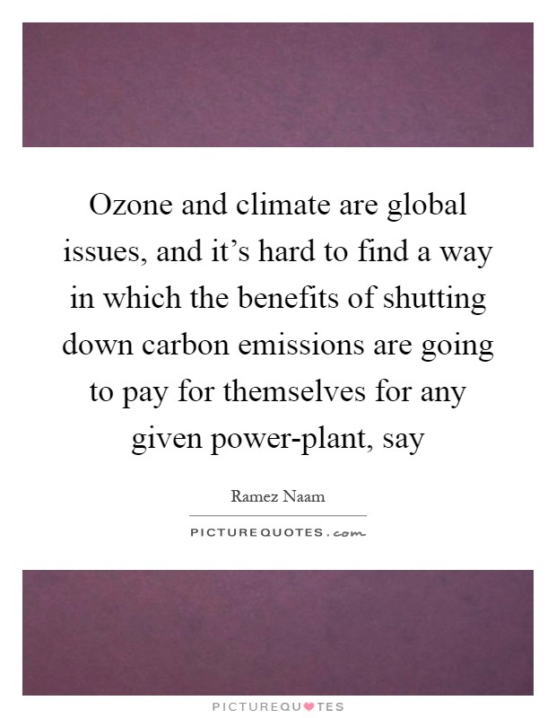Ozone and climate are global issues, and it's hard to find a way in which the benefits of shutting down carbon emissions are going to pay for themselves for any given power-plant, say Picture Quote #1