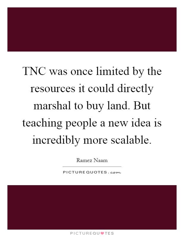 TNC was once limited by the resources it could directly marshal to buy land. But teaching people a new idea is incredibly more scalable Picture Quote #1
