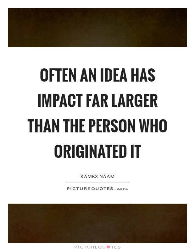 Often an idea has impact far larger than the person who originated it Picture Quote #1