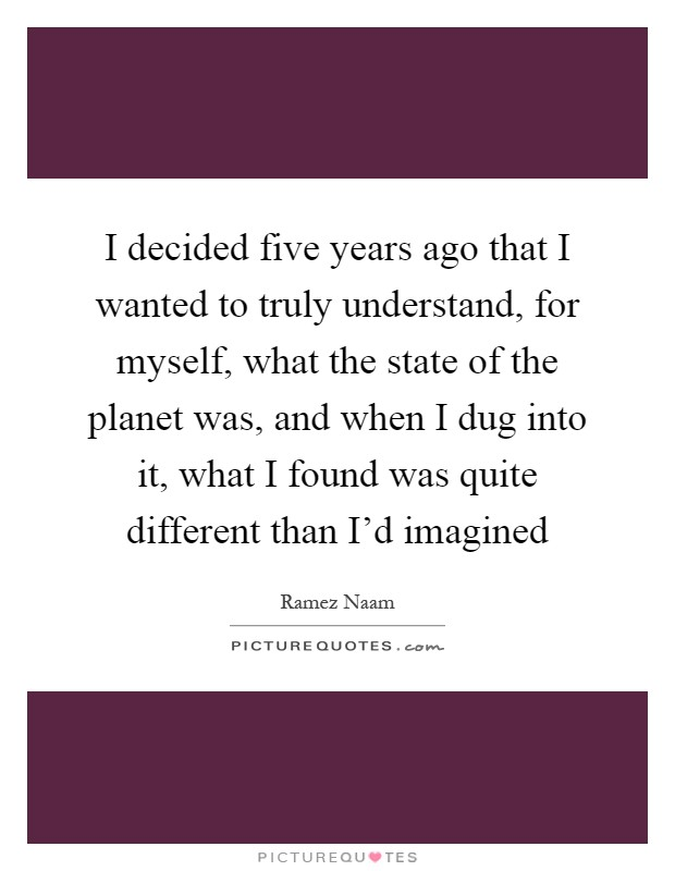 I decided five years ago that I wanted to truly understand, for myself, what the state of the planet was, and when I dug into it, what I found was quite different than I'd imagined Picture Quote #1