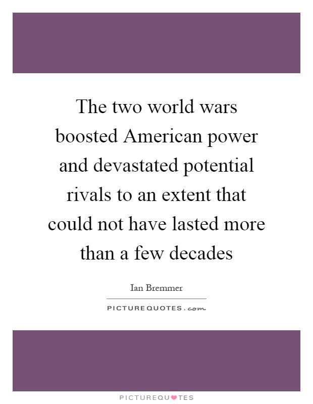 The two world wars boosted American power and devastated potential rivals to an extent that could not have lasted more than a few decades Picture Quote #1
