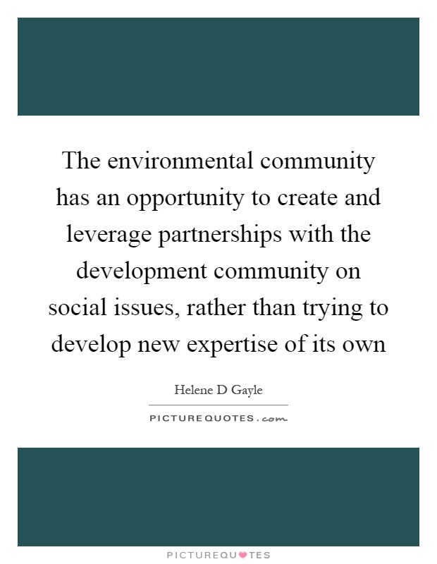 The environmental community has an opportunity to create and leverage partnerships with the development community on social issues, rather than trying to develop new expertise of its own Picture Quote #1