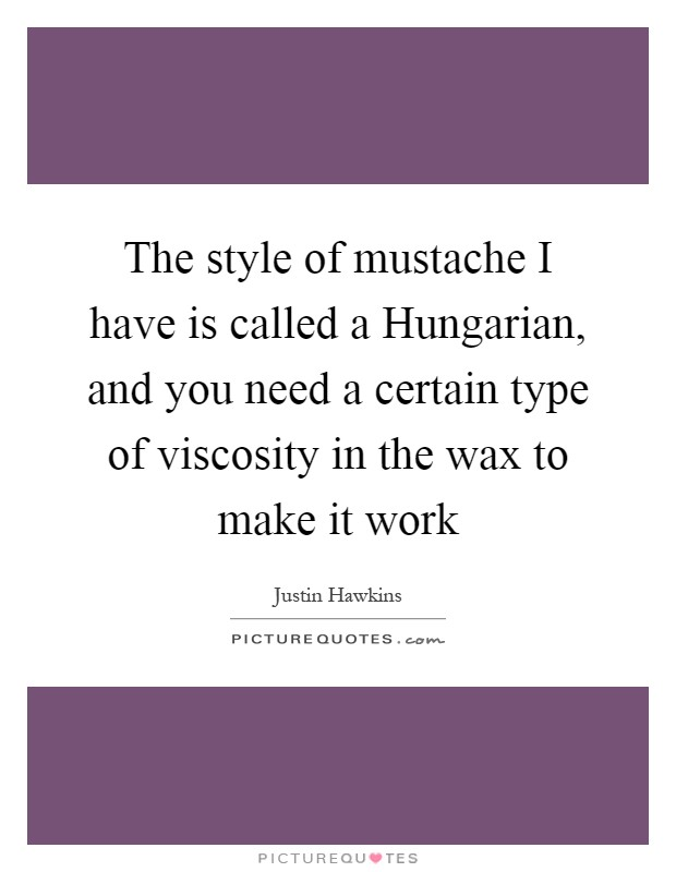 The style of mustache I have is called a Hungarian, and you need a certain type of viscosity in the wax to make it work Picture Quote #1