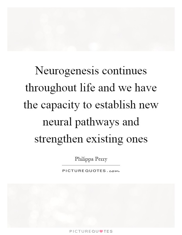 Neurogenesis continues throughout life and we have the capacity to establish new neural pathways and strengthen existing ones Picture Quote #1