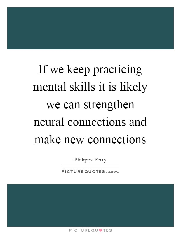 If we keep practicing mental skills it is likely we can strengthen neural connections and make new connections Picture Quote #1