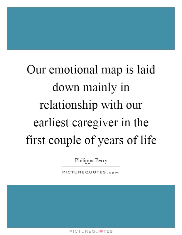 Our emotional map is laid down mainly in relationship with our earliest caregiver in the first couple of years of life Picture Quote #1