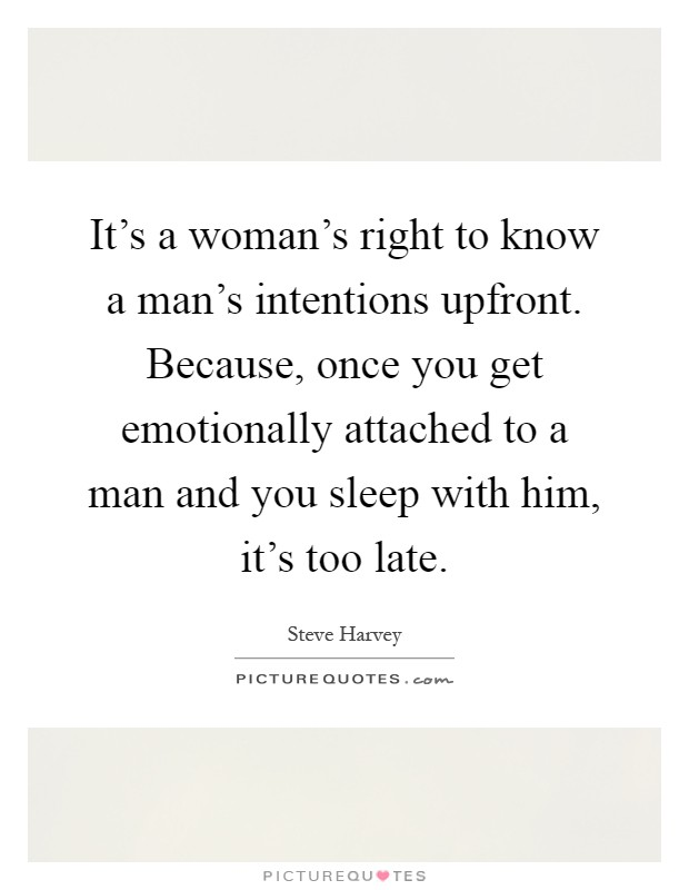 It's a woman's right to know a man's intentions upfront. Because, once you get emotionally attached to a man and you sleep with him, it's too late Picture Quote #1