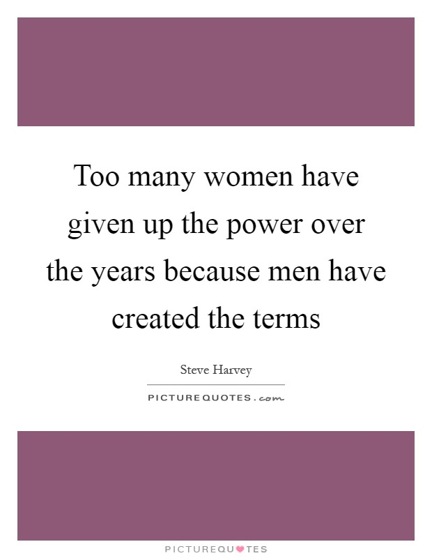 Too many women have given up the power over the years because men have created the terms Picture Quote #1