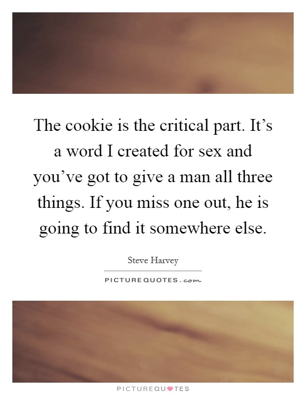 The cookie is the critical part. It's a word I created for sex and you've got to give a man all three things. If you miss one out, he is going to find it somewhere else Picture Quote #1